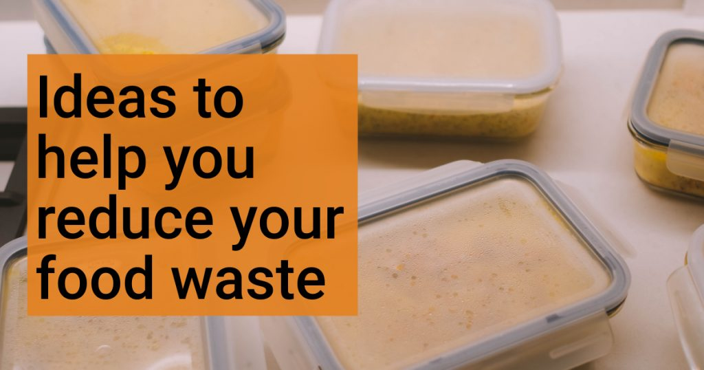 Ideas to help you reduce your food waste